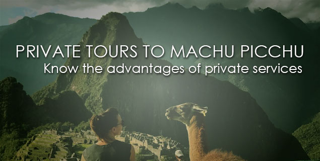 PRIVATE TOURS and PRIVATE SERVICES to MACHU PICCHU: the best way to travel